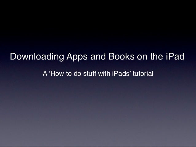 Downloading Apps and Books on the iPad       A 'How to do stuff with iPads' tutorial