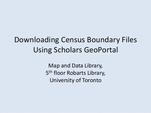 Downloading Census Boundary Files    Using Scholars GeoPortal         Map and Data Library,        5th floor Robarts Libra...