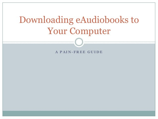A P A I N - F R E E G U I D E Downloading eAudiobooks to Your Computer