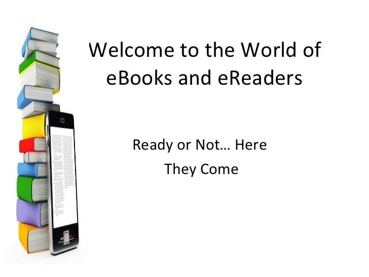 Welcome to the World of eBooks and eReaders Ready or Not… Here  They Come