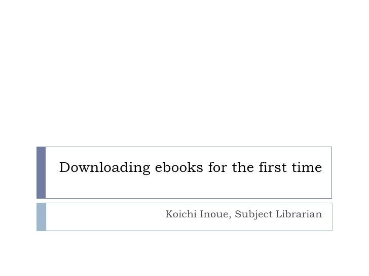 Downloading ebooks for the first time<br />Koichi Inoue, Subject Librarian<br />