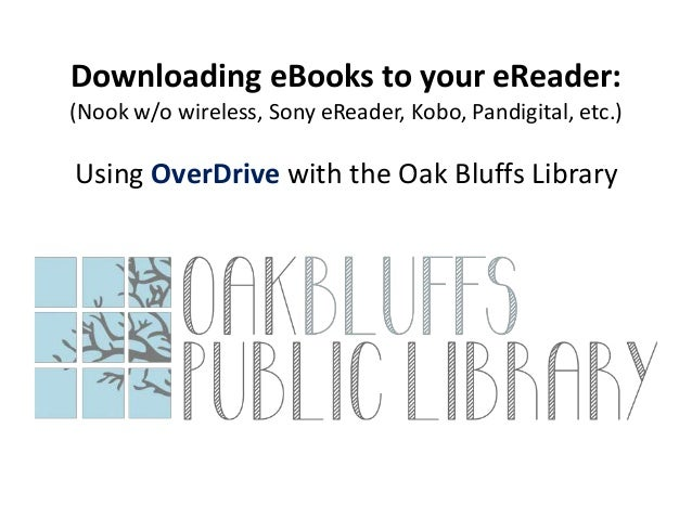 Downloading eBooks to your eReader:(Nook w/o wireless, Sony eReader, Kobo, Pandigital, etc.)Using OverDrive with the Oak B...