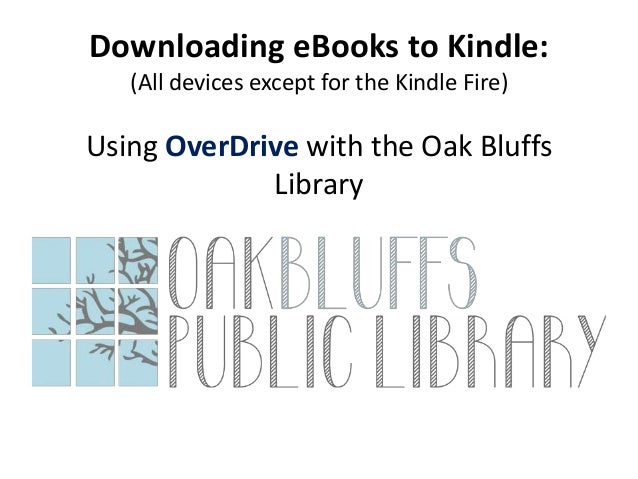 Downloading eBooks to Kindle: (All devices except for the Kindle Fire)  Using OverDrive with the Oak Bluffs Library