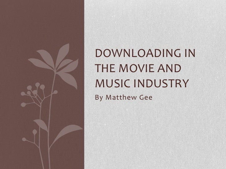 DOWNLOADING INTHE MOVIE ANDMUSIC INDUSTRYBy Matthew Gee