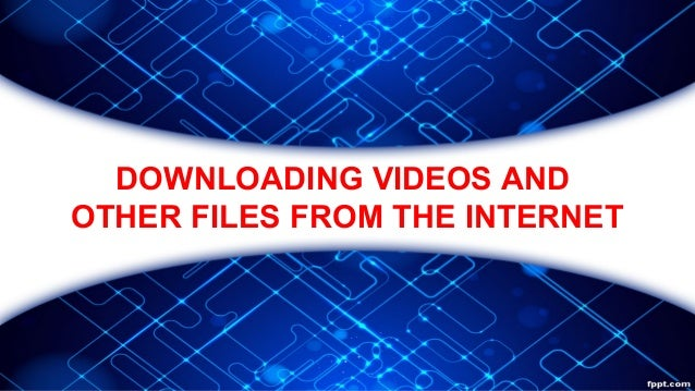 DOWNLOADING VIDEOS AND OTHER FILES FROM THE INTERNET