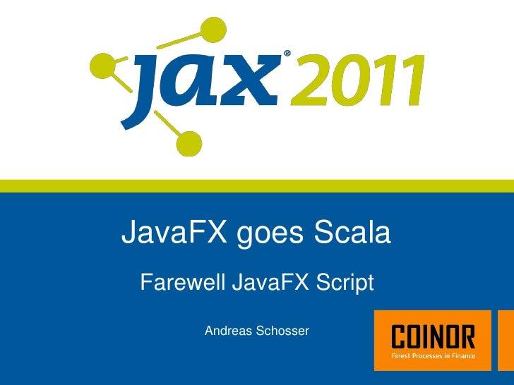 JavaFX goes Scala Farewell JavaFX Script       Andreas Schosser