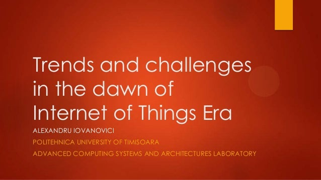 Trends and challenges in the dawn of Internet of Things Era ALEXANDRU IOVANOVICI POLITEHNICA UNIVERSITY OF TIMISOARA ADVAN...