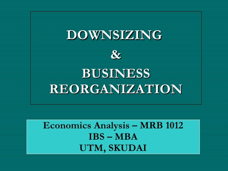 DOWNSIZING  & BUSINESS REORGANIZATION Economics Analysis – MRB 1012 IBS – MBA UTM, SKUDAI
