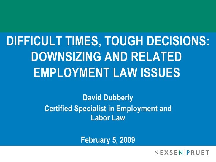 DIFFICULT TIMES, TOUGH DECISIONS:     DOWNSIZING AND RELATED      EMPLOYMENT LAW ISSUES                   David Dubberly  ...