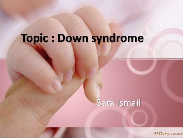Sara Ismail Topic : Down syndrome