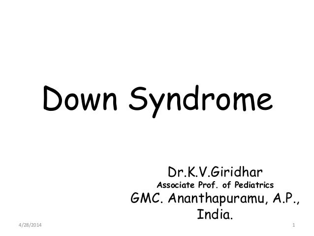 Down Syndrome Dr.K.V.Giridhar Associate Prof. of Pediatrics GMC. Ananthapuramu, A.P., India. 4/28/2014 1