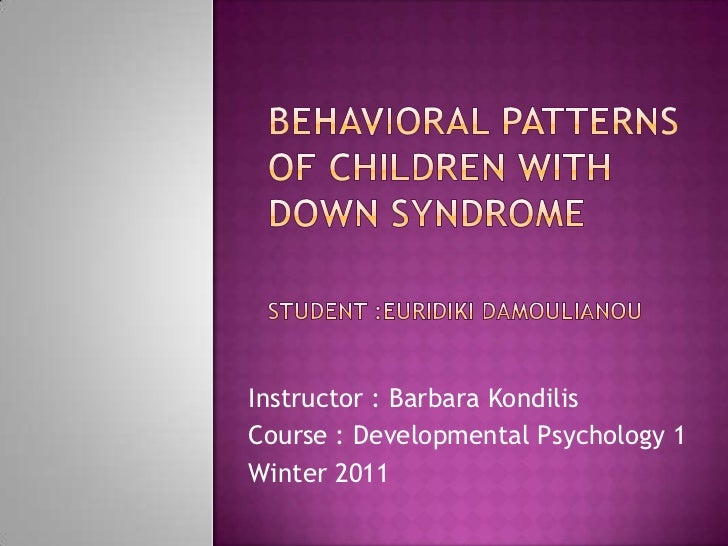 Behavioral Patterns 				of Children with					Down SyndromeStudent :EuridikiDamoulianou<br />Instructor : Barbara Kondilis<...