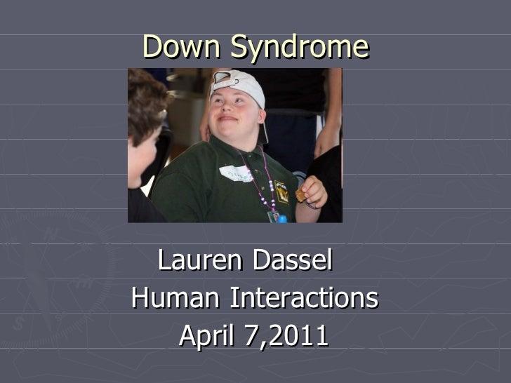 Down Syndrome <ul><li>Lauren Dassel </li></ul><ul><li>Human Interactions </li></ul><ul><li>April 7,2011 </li></ul>