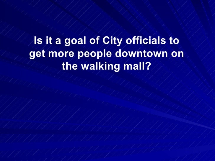 Is it a goal of City officials to get more people downtown on the walking mall?