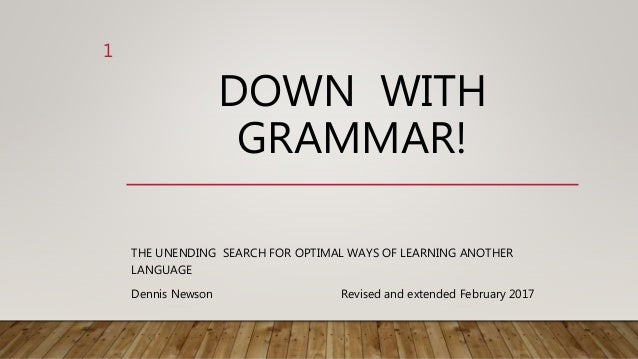 DOWN WITH GRAMMAR! THE UNENDING SEARCH FOR OPTIMAL WAYS OF LEARNING ANOTHER LANGUAGE Revised and extended February 2017 1 ...