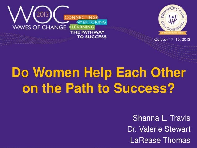 October 17–19, 2013  Do Women Help Each Other on the Path to Success? Shanna L. Travis Dr. Valerie Stewart LaRease Thomas