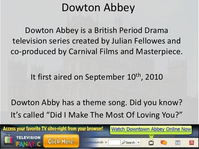 Dowton Abbey     Dowton Abbey is a British Period Drama television series created by Julian Fellowes andco-produced by Car...