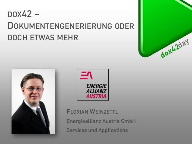 DOX42 – DOKUMENTENGENERIERUNG ODER DOCH ETWAS MEHR  FLORIAN WEINZETTL Energieallianz Austria GmbH Services und Application...