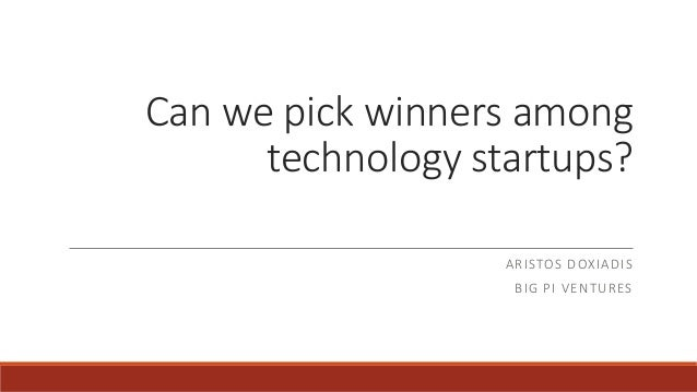 Can we pick winners among technology startups? ARISTOS DOXIADIS BIG PI VENTURES
