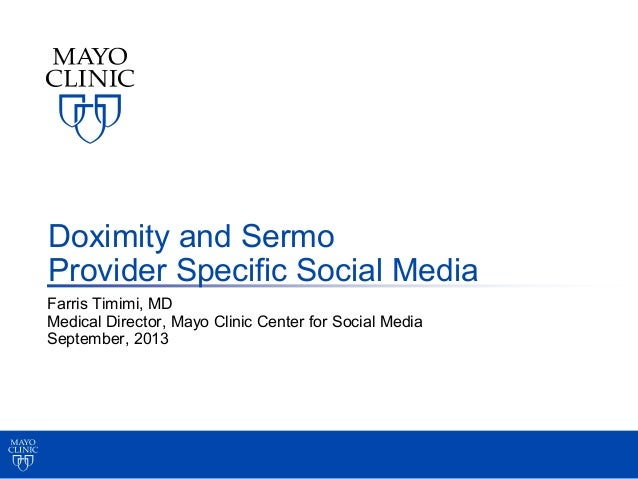 Farris Timimi, MD Medical Director, Mayo Clinic Center for Social Media September, 2013 Doximity and Sermo Provider Specif...