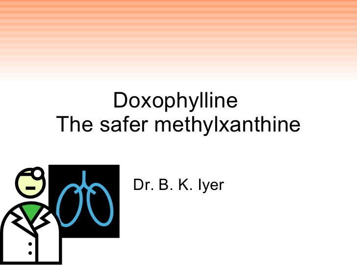 Doxophylline  The safer methylxanthine Dr. B. K. Iyer