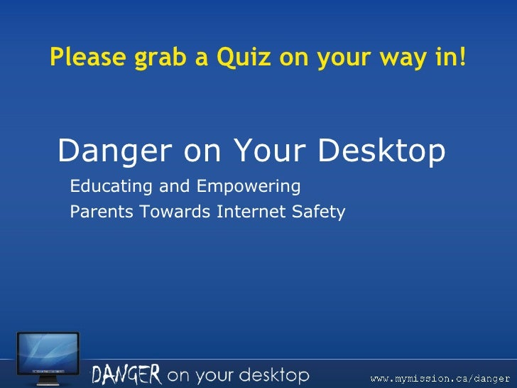 Danger on Your Desktop  Educating and Empowering Parents Towards Internet Safety Please grab a Quiz on your way in!