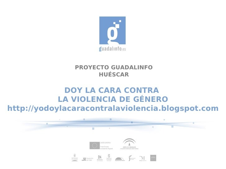 PROYECTO GUADALINFO                     HUÉSCAR             DOY LA CARA CONTRA            LA VIOLENCIA DE GÉNEROhttp://yod...