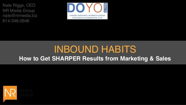 Nate Riggs, CEO NR Media Group nate@nrmedia.biz 614-348-2646 INBOUND HABITS How to Get SHARPER Results from Marketing & S...