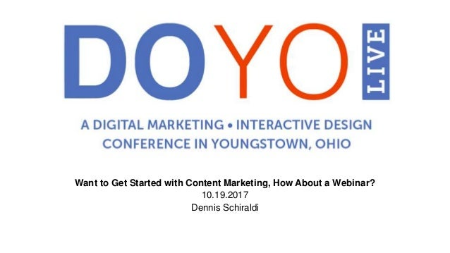 Want to Get Started with Content Marketing, How About a Webinar? 10.19.2017 Dennis Schiraldi
