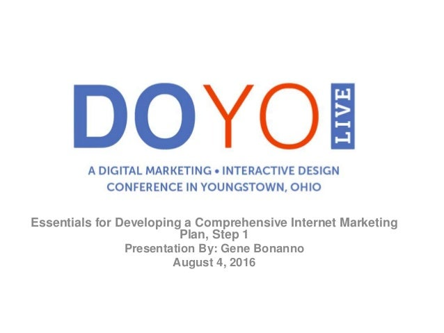 Essentials for Developing a Comprehensive Internet Marketing Plan, Step 1 Presentation By: Gene Bonanno August 4, 2016