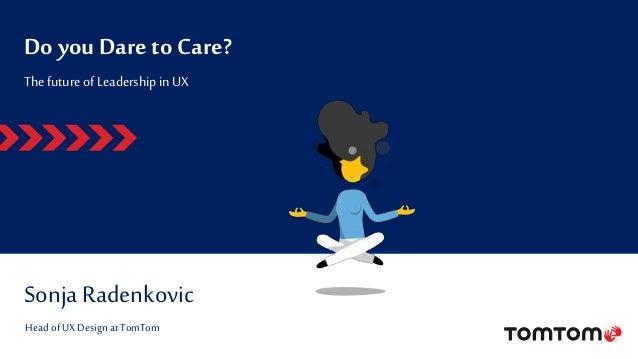 Do you Dare to Care? SonjaRadenkovic The futureofLeadershipin UX Head ofUX Design at TomTom