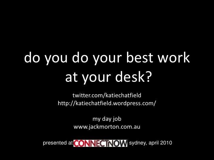 do you do your best work       at your desk?              twitter.com/katiechatfield        http://katiechatfield.wordpres...