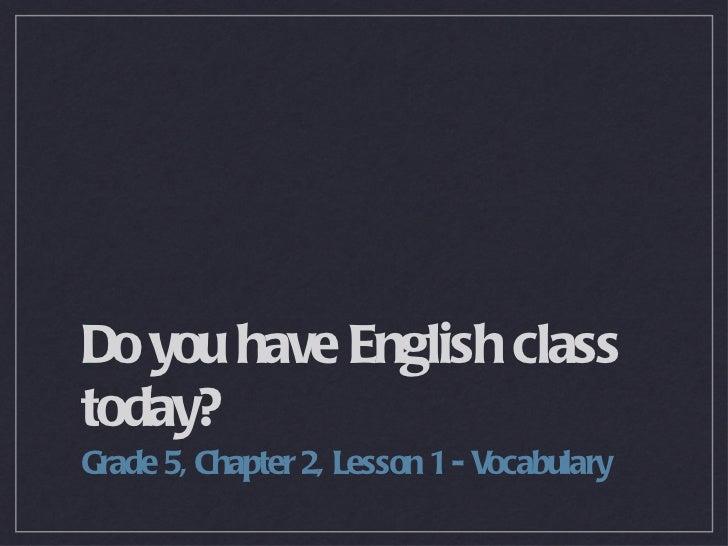 Do you have English class today? <ul><li>Grade 5, Chapter 2, Lesson 1 - Vocabulary </li></ul>