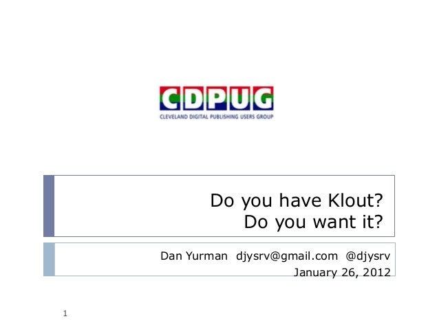 Do you have Klout? Do you want it? Dan Yurman djysrv@gmail.com @djysrv January 26, 2012 1