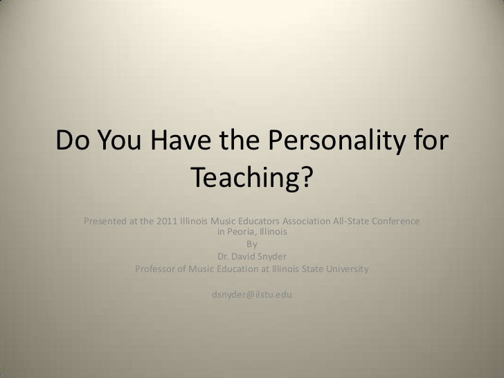 Do You Have the Personality for          Teaching?  Presented at the 2011 Illinois Music Educators Association All-State C...