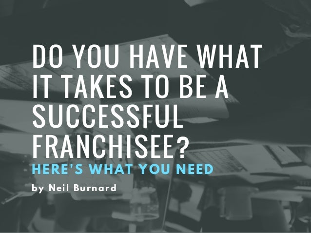 DO YOU HAVE WHAT IT TAKES TO BE A SUCCESSFUL FRANCHISEE? HERE'S WHAT YOU NEED by Neil Burnard