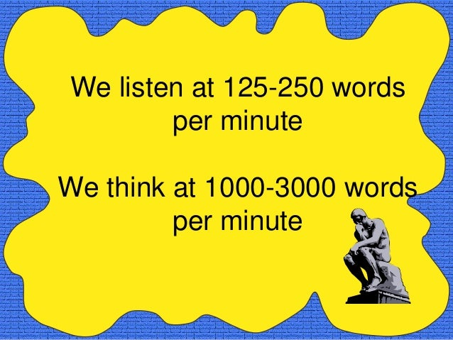 We listen at 125-250 words        per minuteWe think at 1000-3000 words         per minute
