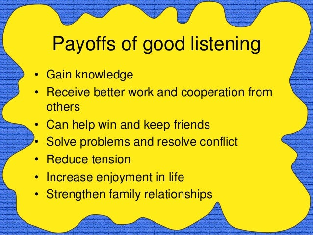 Payoffs of good listening• Gain knowledge• Receive better work and cooperation from  others• Can help win and keep friends...