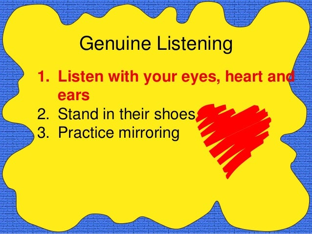 Genuine Listening1. Listen with your eyes, heart and   ears2. Stand in their shoes3. Practice mirroring