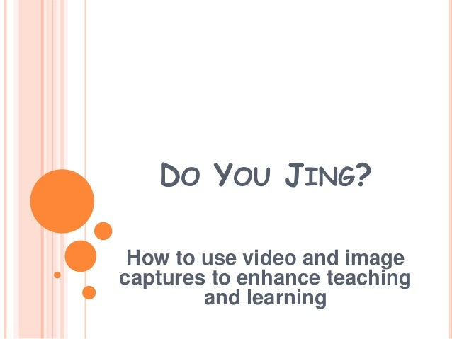 DO YOU JING?How to use video and imagecaptures to enhance teachingand learning