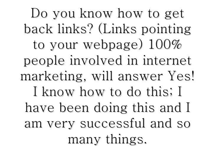 Do you know how to get back links? (Links pointing to your webpage) 100% people involved in internet marketing, will answe...