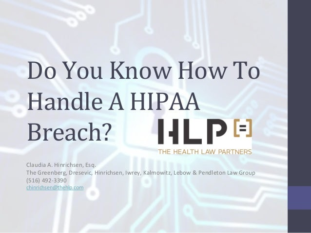 Do  You  Know  How  To   Handle  A  HIPAA   Breach?   Claudia  A.  Hinrichsen,  Esq.   The  Gr...