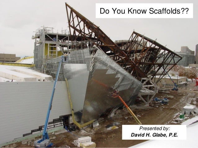 Do You Know Scaffolds??           Presented by:        David H. Glabe, P.E.