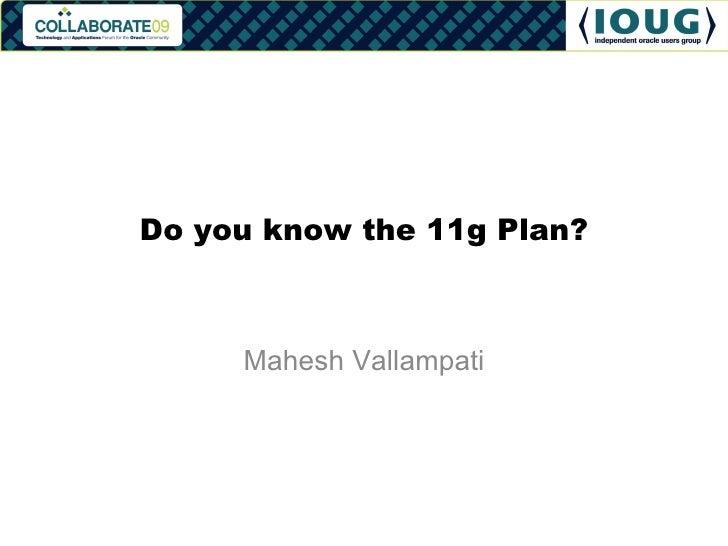 Do you know the 11g Plan? Mahesh Vallampati
