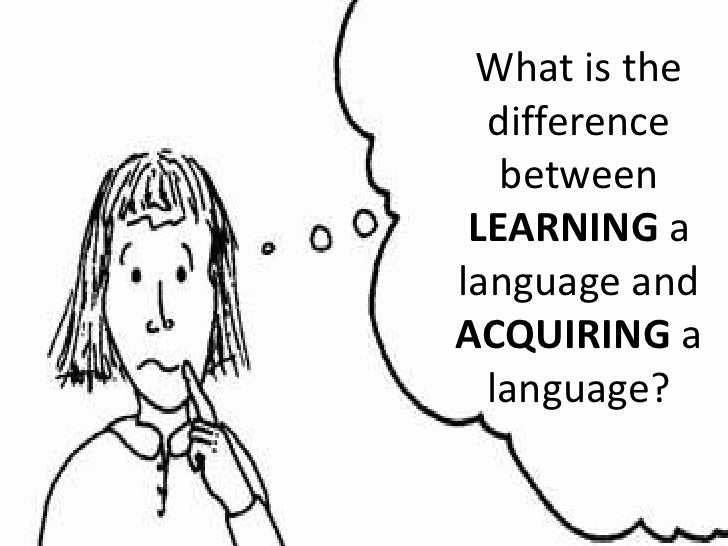 What is the difference between LEARNING a language and ACQUIRING a language?<br />