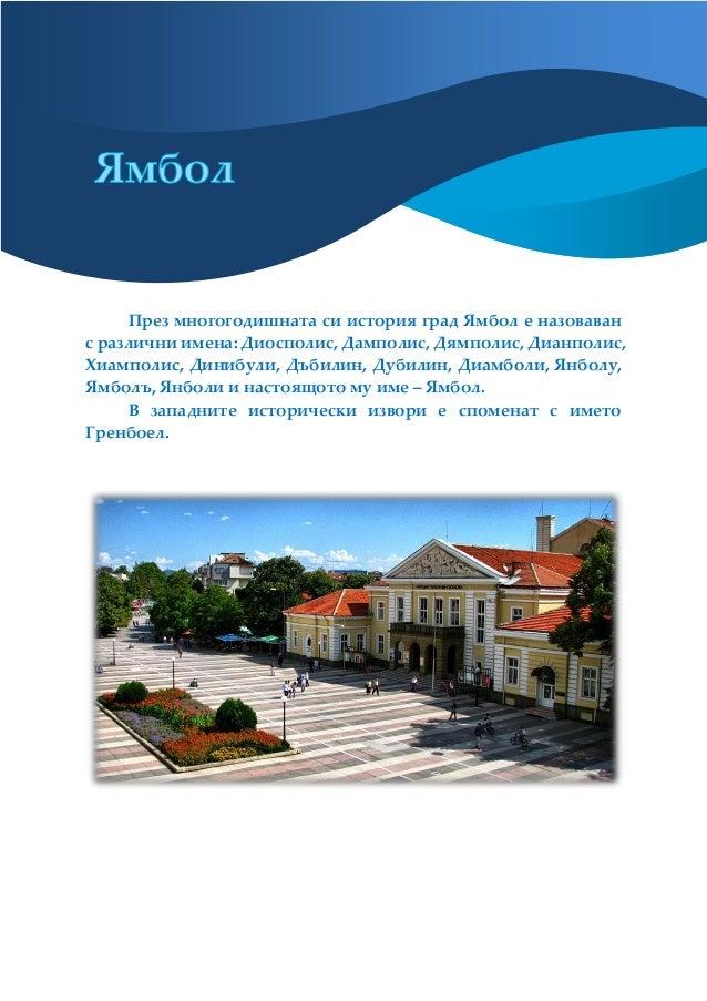 През многогодишната си история град Ямбол е назоваван с различни имена: Диосполис, Дамполис, Дямполис, Дианполис, Хиамполи...