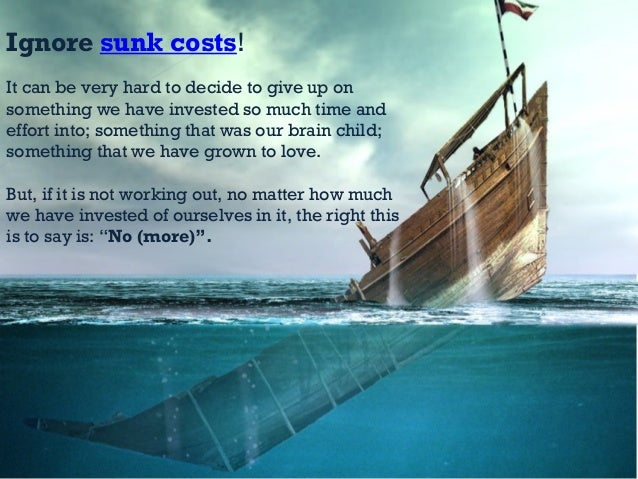 Ignore sunk costs! It can be very hard to decide to give up on something we have invested so much time and effort into; so...