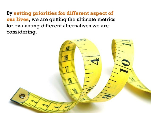 By setting priorities for different aspect of our lives, we are getting the ultimate metrics for evaluating different alte...
