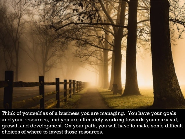 Think of yourself as of a business you are managing. You have your goals and your resources, and you are ultimately workin...