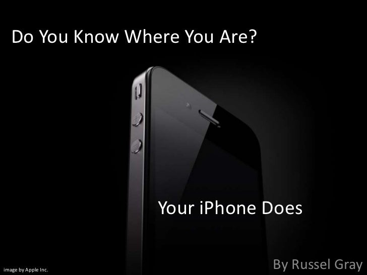 Do You Know Where You Are?			Your iPhone Does<br />By Russel Gray<br />image by Apple Inc.<br />
